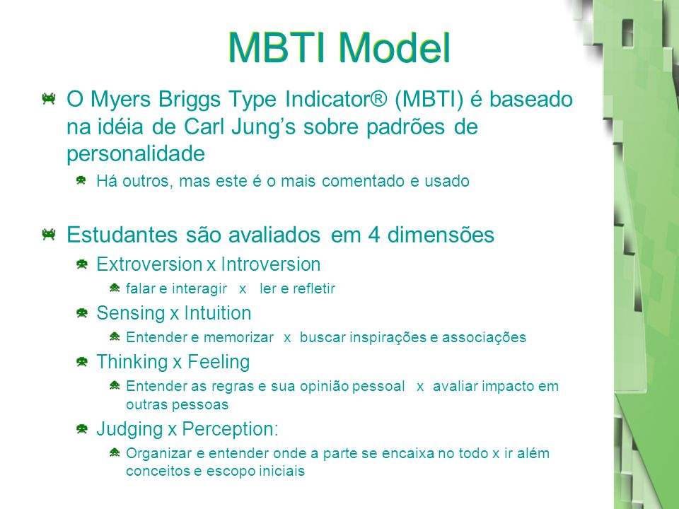 MBTI Model O Myers Briggs Type Indicator® (MBTI) é baseado na idéia de Carl Jung's sobre padrões de personalidade Há outros, mas este é o mais comentado e usado Estudantes são avaliados em 4 dimensões Extroversion x Introversion falar e interagir x ler e refletir Sensing x Intuition Entender e memorizar x buscar inspirações e associações Thinking x Feeling Entender as regras e sua opinião pessoal x avaliar impacto em outras pessoas Judging x Perception: Organizar e entender onde a parte se encaixa no todo x ir além conceitos e escopo iniciais