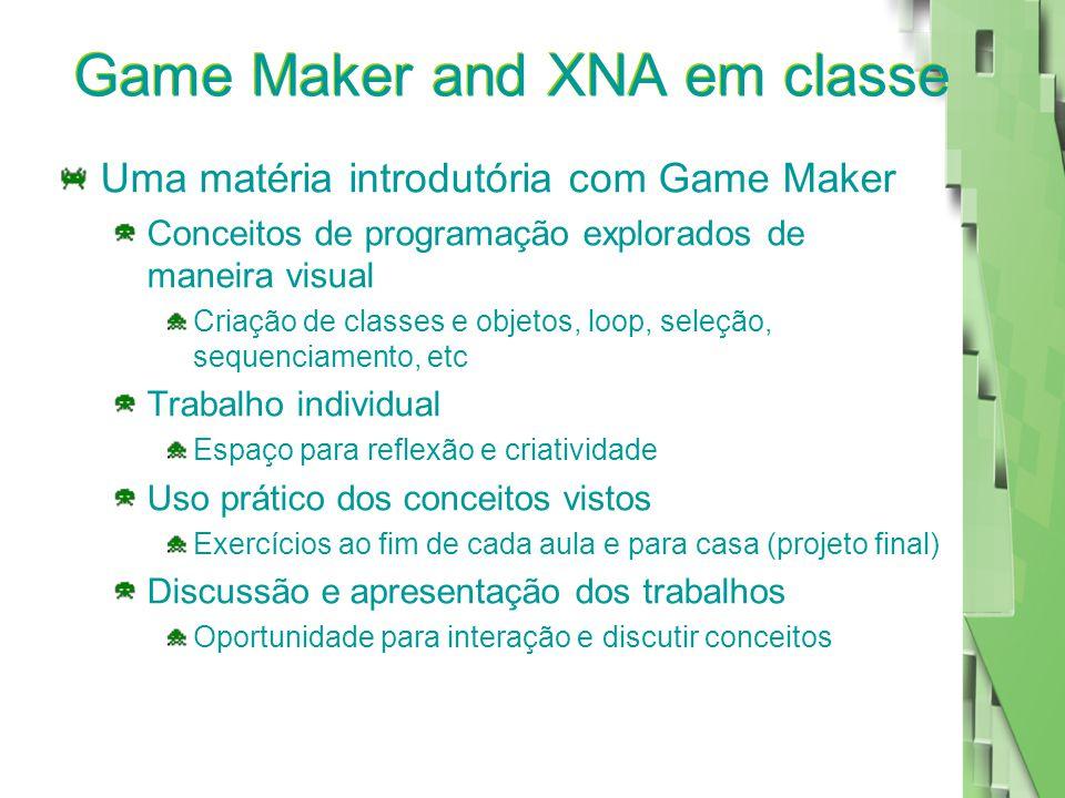 Game Maker and XNA em classe Uma matéria introdutória com Game Maker Conceitos de programação explorados de maneira visual Criação de classes e objetos, loop, seleção, sequenciamento, etc Trabalho individual Espaço para reflexão e criatividade Uso prático dos conceitos vistos Exercícios ao fim de cada aula e para casa (projeto final) Discussão e apresentação dos trabalhos Oportunidade para interação e discutir conceitos