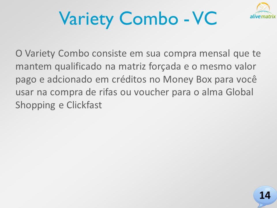 Variety Combo - VC O Variety Combo consiste em sua compra mensal que te mantem qualificado na matriz forçada e o mesmo valor pago e adcionado em créditos no Money Box para você usar na compra de rifas ou voucher para o alma Global Shopping e Clickfast 14