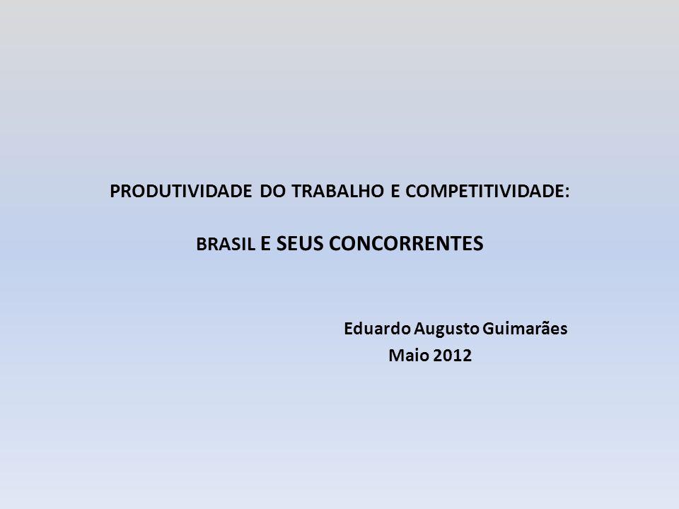 PRODUTIVIDADE DO TRABALHO E COMPETITIVIDADE: BRASIL E SEUS CONCORRENTES Eduardo Augusto Guimarães Maio 2012