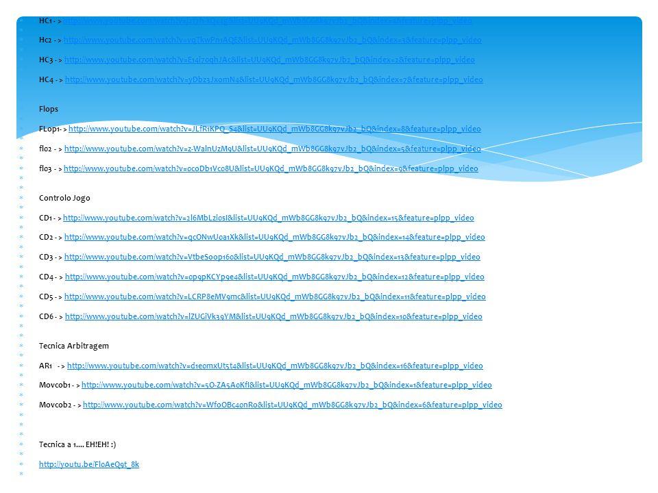  HC1 - > http://www.youtube.com/watch v=j2f7h-sQ44g&list=UU9KQd_mWb8GG8k97vJb2_bQ&index=4&feature=plpp_videohttp://www.youtube.com/watch v=j2f7h-sQ44g&list=UU9KQd_mWb8GG8k97vJb2_bQ&index=4&feature=plpp_video   Hc2 - > http://www.youtube.com/watch v=vqTkwPn1AQE&list=UU9KQd_mWb8GG8k97vJb2_bQ&index=3&feature=plpp_videohttp://www.youtube.com/watch v=vqTkwPn1AQE&list=UU9KQd_mWb8GG8k97vJb2_bQ&index=3&feature=plpp_video   HC3 - > http://www.youtube.com/watch v=E14i70qhJAc&list=UU9KQd_mWb8GG8k97vJb2_bQ&index=2&feature=plpp_videohttp://www.youtube.com/watch v=E14i70qhJAc&list=UU9KQd_mWb8GG8k97vJb2_bQ&index=2&feature=plpp_video   HC4 - > http://www.youtube.com/watch v=yDbz3JxomN4&list=UU9KQd_mWb8GG8k97vJb2_bQ&index=7&feature=plpp_videohttp://www.youtube.com/watch v=yDbz3JxomN4&list=UU9KQd_mWb8GG8k97vJb2_bQ&index=7&feature=plpp_video   Flops   FLop1- > http://www.youtube.com/watch v=JLfR1KPQ_S4&list=UU9KQd_mWb8GG8k97vJb2_bQ&index=8&feature=plpp_videohttp://www.youtube.com/watch v=JLfR1KPQ_S4&list=UU9KQd_mWb8GG8k97vJb2_bQ&index=8&feature=plpp_video   fl02 - > http://www.youtube.com/watch v=z-WalnUzM9U&list=UU9KQd_mWb8GG8k97vJb2_bQ&index=5&feature=plpp_videohttp://www.youtube.com/watch v=z-WalnUzM9U&list=UU9KQd_mWb8GG8k97vJb2_bQ&index=5&feature=plpp_video   fl03 - > http://www.youtube.com/watch v=0coDb1Vc08U&list=UU9KQd_mWb8GG8k97vJb2_bQ&index=9&feature=plpp_videohttp://www.youtube.com/watch v=0coDb1Vc08U&list=UU9KQd_mWb8GG8k97vJb2_bQ&index=9&feature=plpp_video   Controlo Jogo   CD1 - > http://www.youtube.com/watch v=2l6MbLzi0sI&list=UU9KQd_mWb8GG8k97vJb2_bQ&index=15&feature=plpp_videohttp://www.youtube.com/watch v=2l6MbLzi0sI&list=UU9KQd_mWb8GG8k97vJb2_bQ&index=15&feature=plpp_video   CD2 - > http://www.youtube.com/watch v=qcONwU0a1Xk&list=UU9KQd_mWb8GG8k97vJb2_bQ&index=14&feature=plpp_videohttp://www.youtube.com/watch v=qcONwU0a1Xk&list=UU9KQd_mWb8GG8k97vJb2_bQ&index=14&feature=plpp_video   CD3 - > http://www.youtube.com/watch v=VtbeSoop160&list=UU9KQd_mWb8GG8k97vJb2_bQ&index=