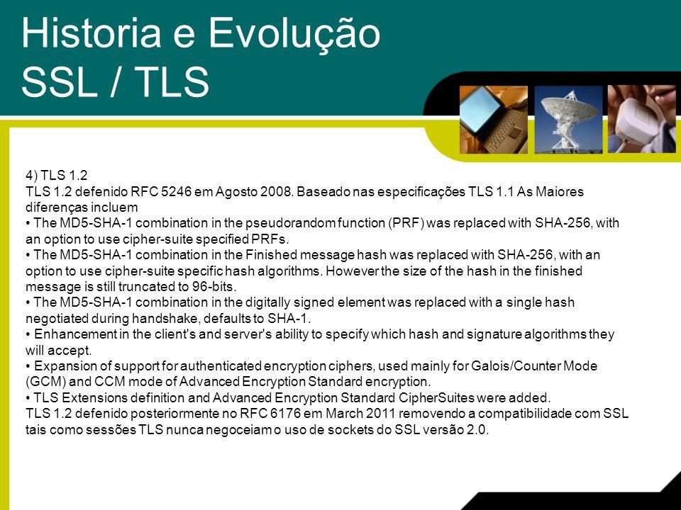 Historia e Evolução SSL / TLS 4) TLS 1.2 TLS 1.2 defenido RFC 5246 em Agosto 2008. Baseado nas especificações TLS 1.1 As Maiores diferenças incluem Th