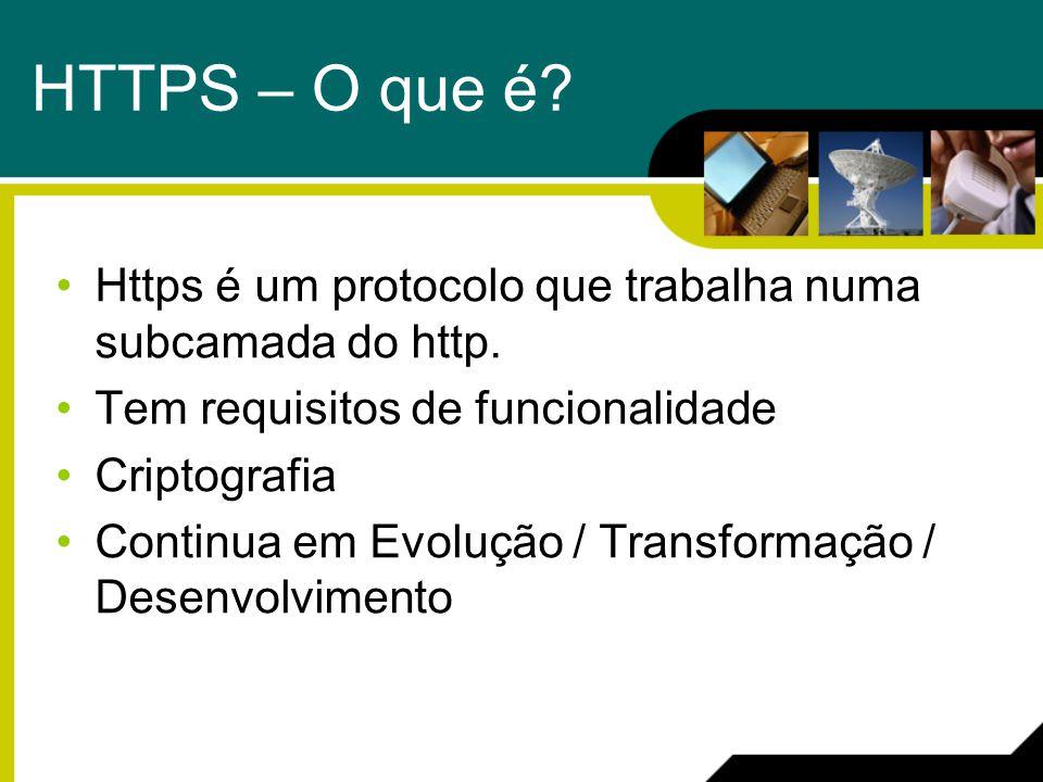 HTTPS – O que é? Https é um protocolo que trabalha numa subcamada do http. Tem requisitos de funcionalidade Criptografia Continua em Evolução / Transf