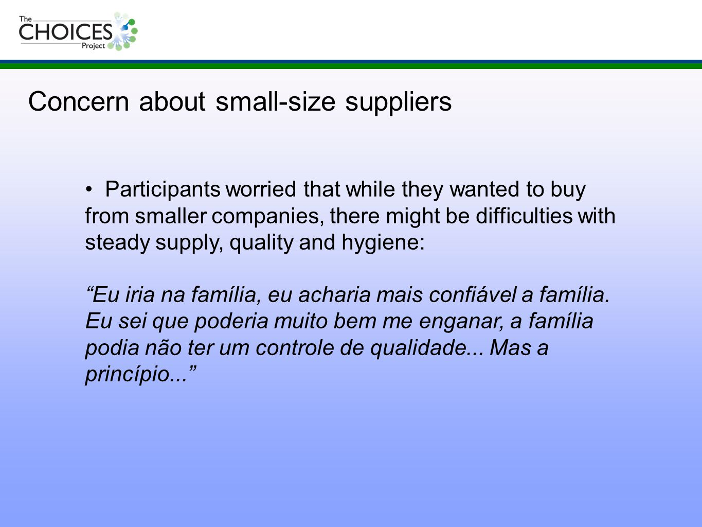 Participants worried that while they wanted to buy from smaller companies, there might be difficulties with steady supply, quality and hygiene: Eu iria na família, eu acharia mais confiável a família.