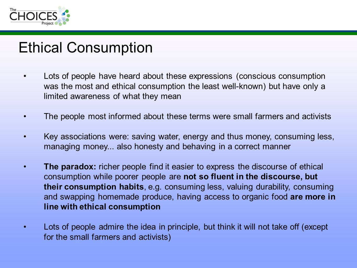 Lots of people have heard about these expressions (conscious consumption was the most and ethical consumption the least well-known) but have only a limited awareness of what they mean The people most informed about these terms were small farmers and activists Key associations were: saving water, energy and thus money, consuming less, managing money...
