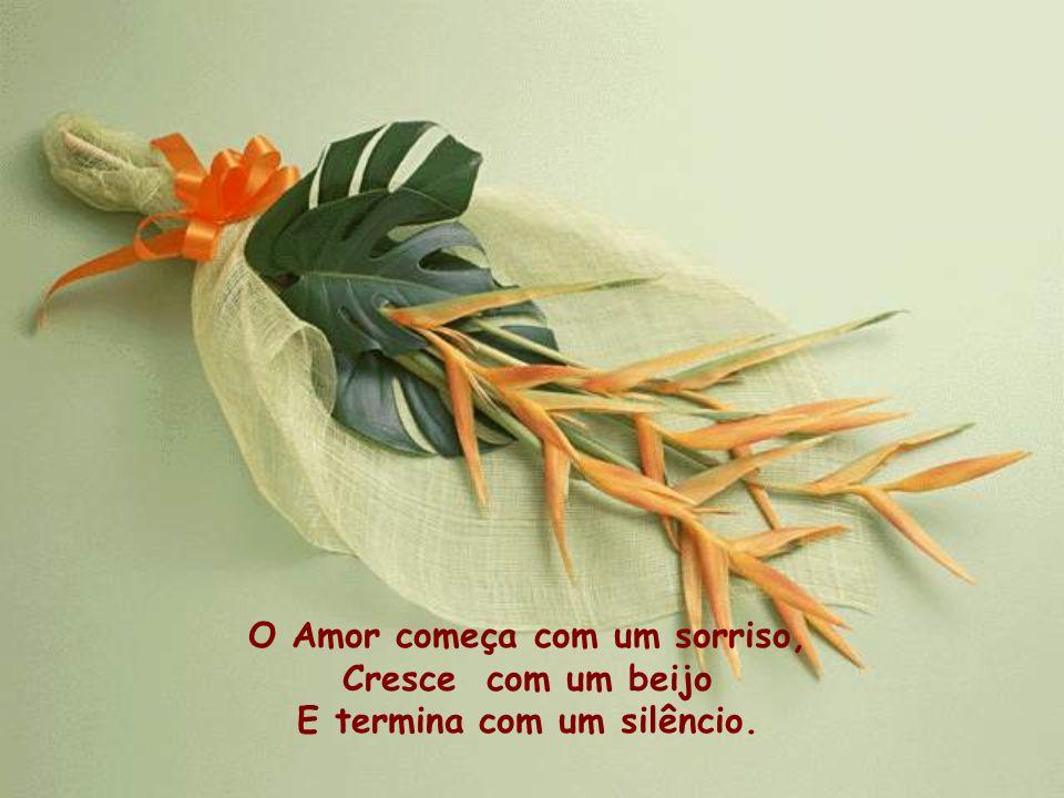 O Amor começa com um sorriso, Cresce com um beijo E termina com um silêncio.