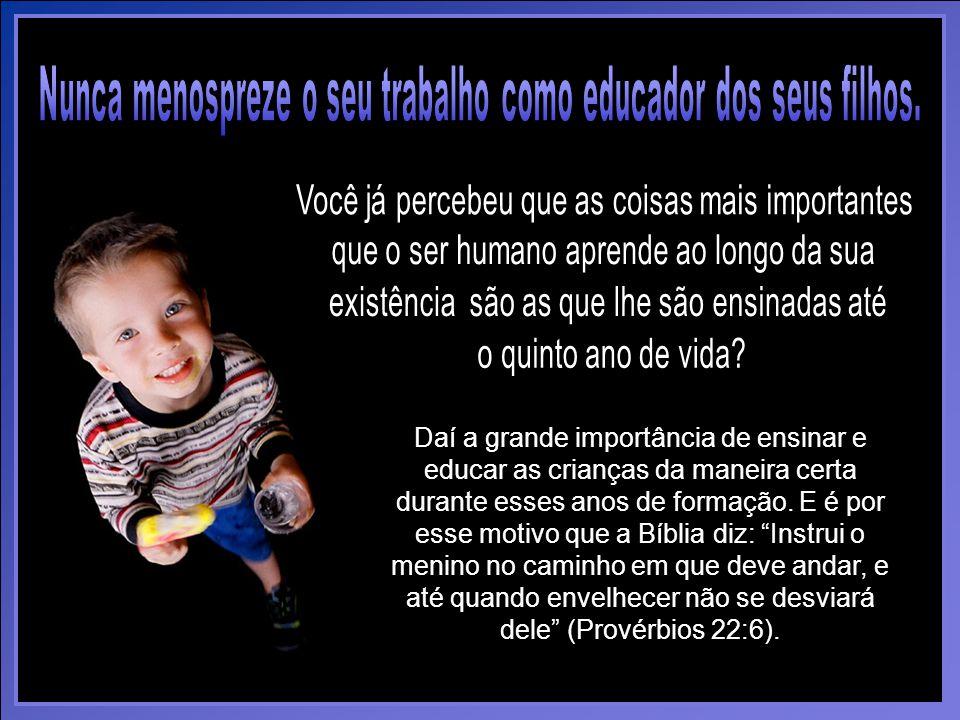 Daí a grande importância de ensinar e educar as crianças da maneira certa durante esses anos de formação.