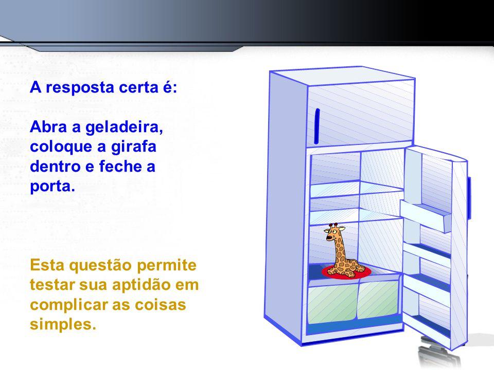 A resposta certa é: Abra a geladeira, coloque a girafa dentro e feche a porta. Esta questão permite testar sua aptidão em complicar as coisas simples.