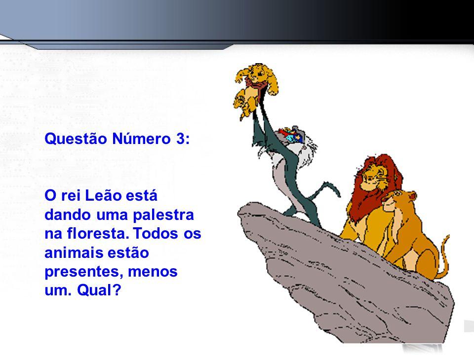 Questão Número 3: O rei Leão está dando uma palestra na floresta. Todos os animais estão presentes, menos um. Qual?