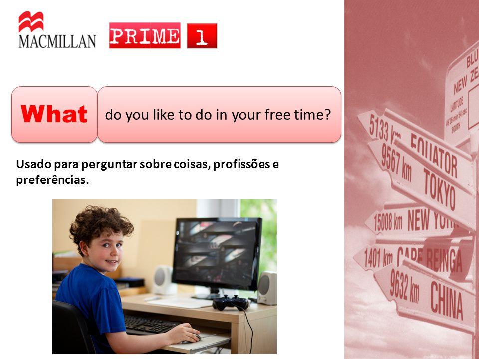 What do you like to do in your free time? Usado para perguntar sobre coisas, profissões e preferências.