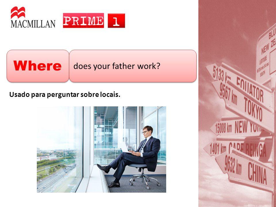 Where does your father work? Usado para perguntar sobre locais.