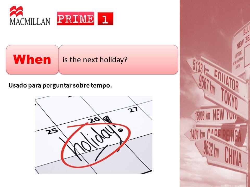 When is the next holiday? Usado para perguntar sobre tempo.