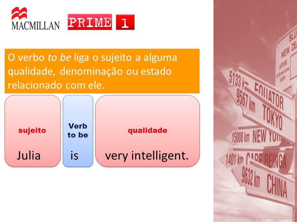 qualidade Verb to be sujeito O verbo to be liga o sujeito a alguma qualidade, denominação ou estado relacionado com ele. Juliaisvery intelligent.