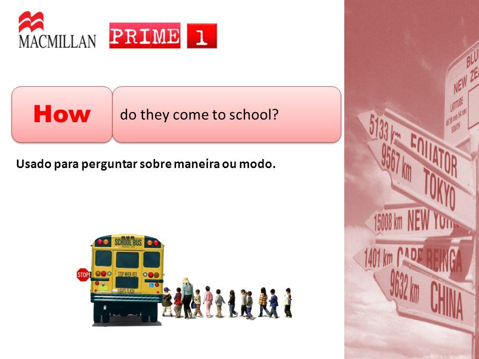 How do they come to school? Usado para perguntar sobre maneira ou modo.