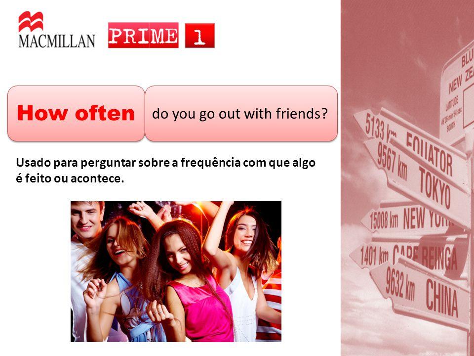 How often do you go out with friends? Usado para perguntar sobre a frequência com que algo é feito ou acontece.