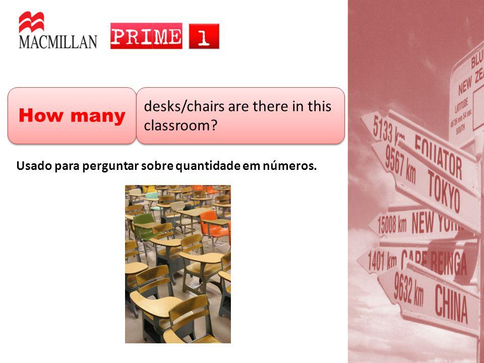 How many desks/chairs are there in this classroom? Usado para perguntar sobre quantidade em números.