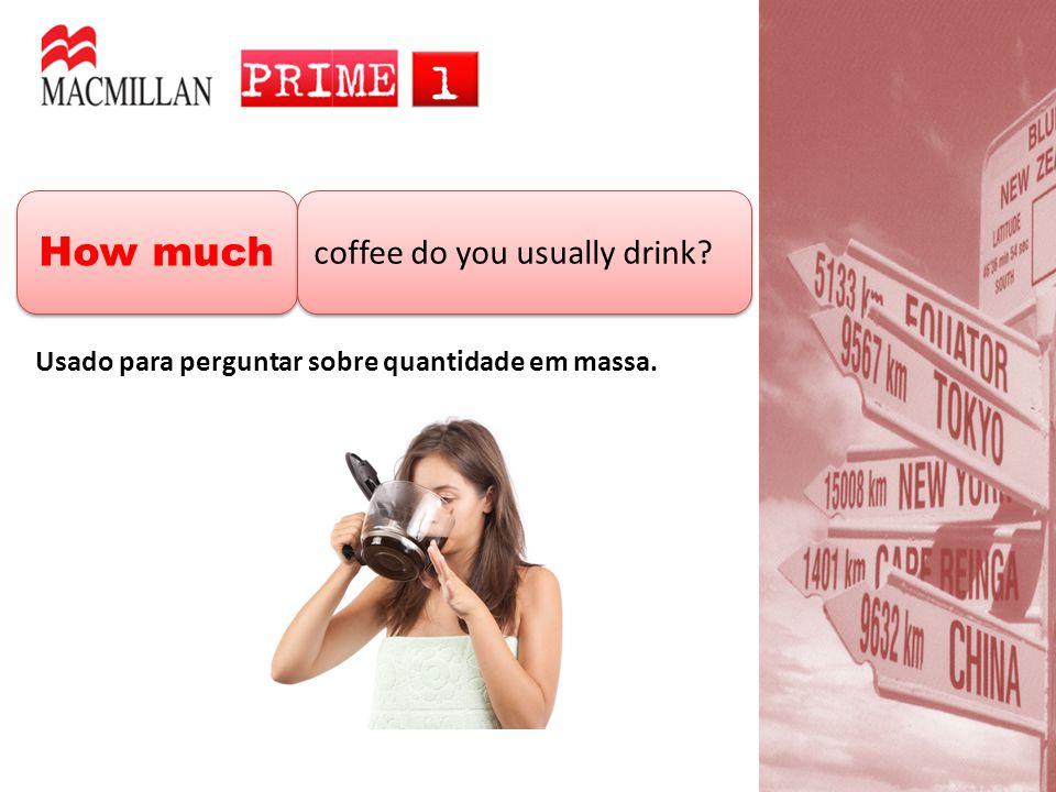 How much coffee do you usually drink? Usado para perguntar sobre quantidade em massa.