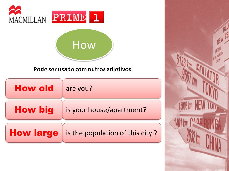 How old How old are you? Pode ser usado com outros adjetivos. How How How large How large How big How big is your house/apartment? is the population o