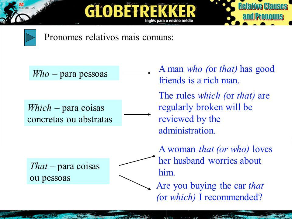 Pronomes relativos mais comuns: Who – para pessoas A man who (or that) has good friends is a rich man. Which – para coisas concretas ou abstratas The