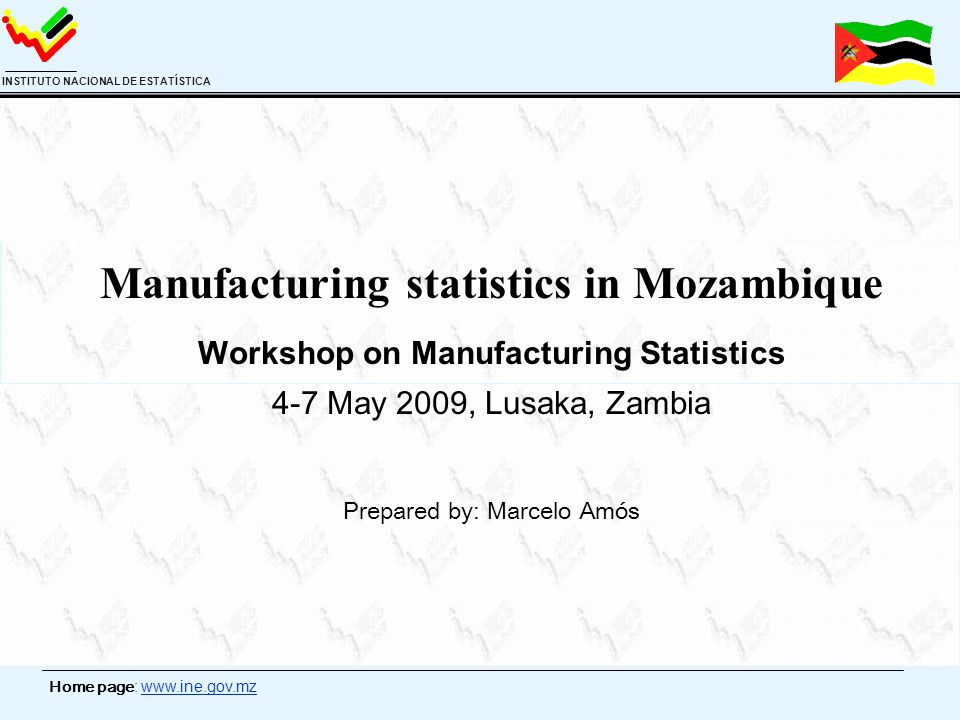 Home page: www.ine.gov.mz INSTITUTO NACIONAL DE ESTATÍSTICA Manufacturing statistics in Mozambique Workshop on Manufacturing Statistics 4-7 May 2009,