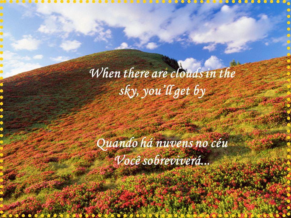 When there are clouds in the sky, you'll get by Quando há nuvens no céu Você sobreviverá...