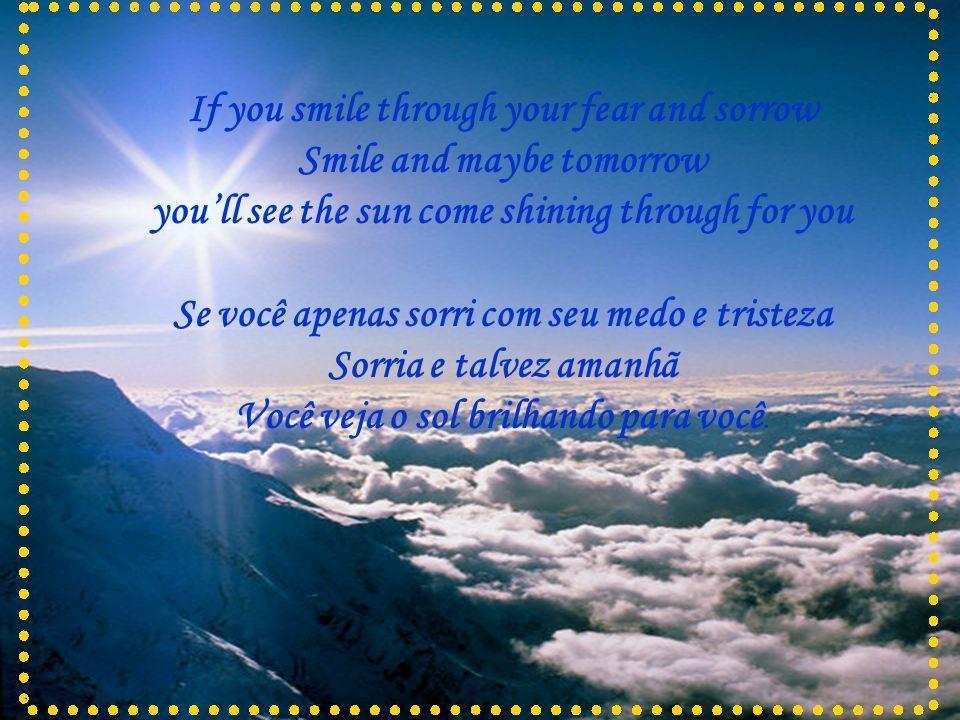 If you smile through your fear and sorrow Smile and maybe tomorrow you'll see the sun come shining through for you Se você apenas sorri com seu medo e tristeza Sorria e talvez amanhã Você veja o sol brilhando para você.
