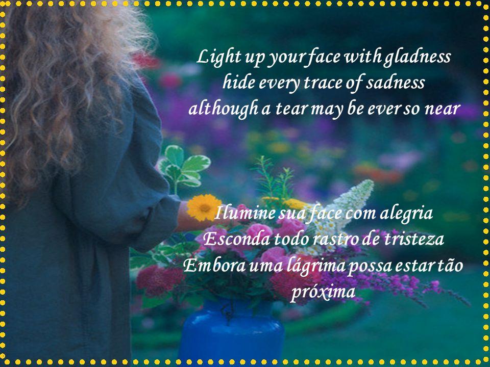 Light up your face with gladness hide every trace of sadness although a tear may be ever so near Ilumine sua face com alegria Esconda todo rastro de tristeza Embora uma lágrima possa estar tão próxima