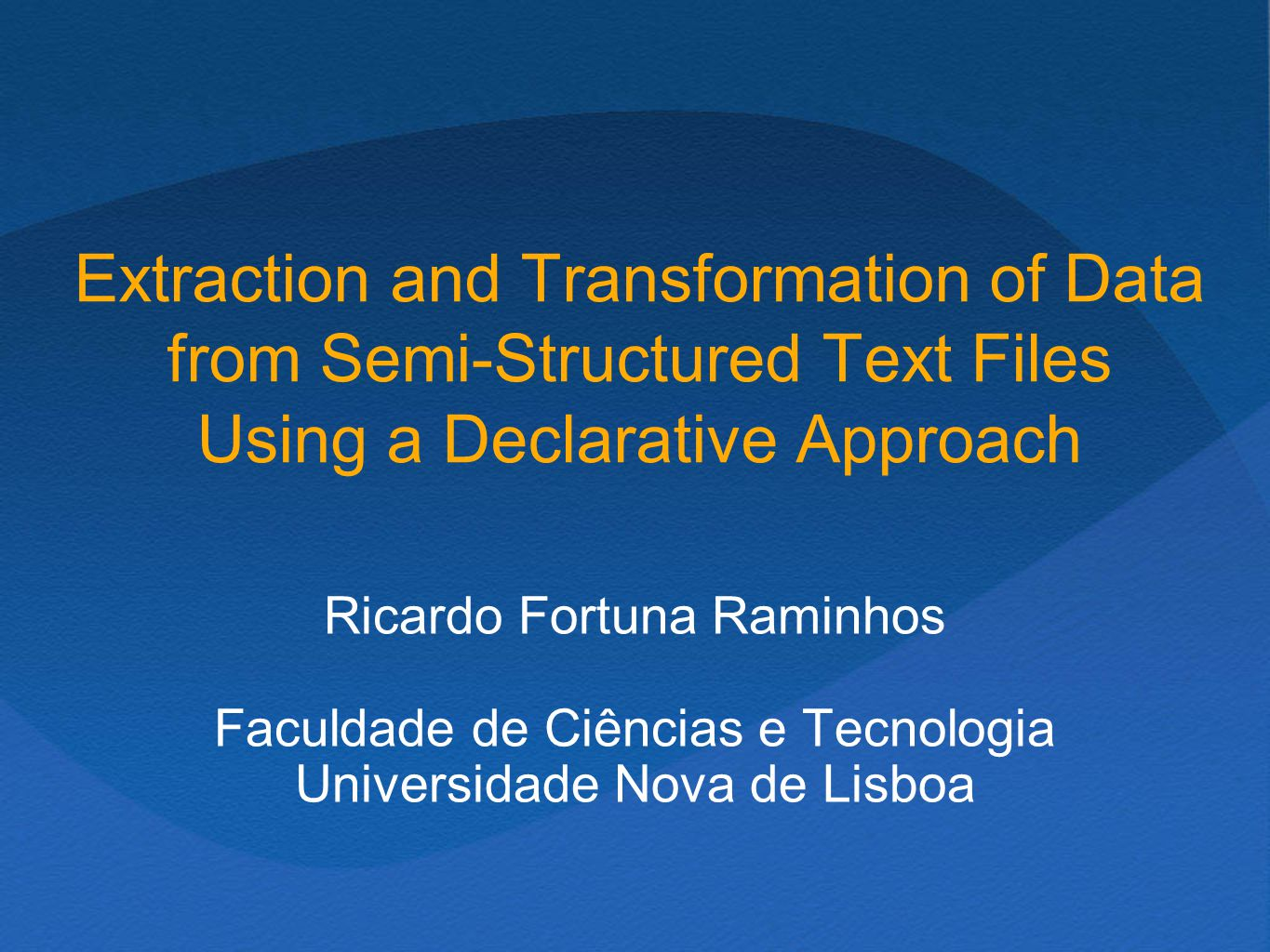 Extraction and Transformation of Data from Semi-Structured Text Files Using a Declarative Approach Ricardo Fortuna Raminhos Faculdade de Ciências e Tecnologia Universidade Nova de Lisboa