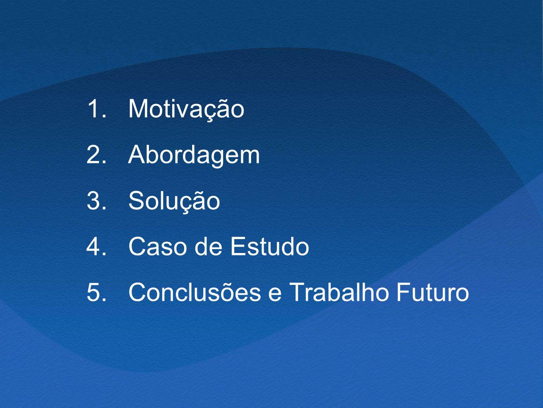 1. 2. 3. 4. 5. Motivação Abordagem Solução Caso de Estudo Conclusões e Trabalho Futuro