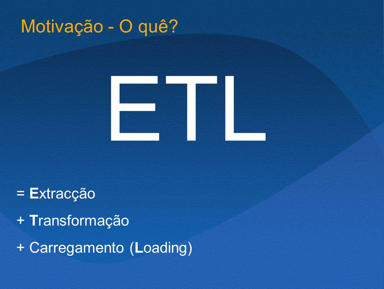 ETL = Extracção + Transformação + Carregamento (Loading) Motivação - O quê