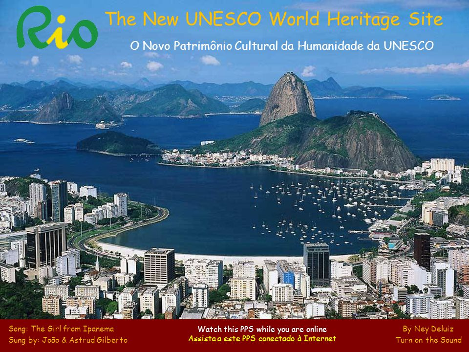 Song: The Girl from Ipanema By Ney Deluiz Sung by: João & Astrud Gilberto Turn on the Sound Watch this PPS while you are online Assista a este PPS conectado à Internet O Novo Patrimônio Cultural da Humanidade da UNESCO The New UNESCO World Heritage Site