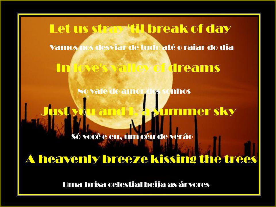 I bring you and sing you Eu te trago e canto para você A moonlight serenade Uma serenata ao luar