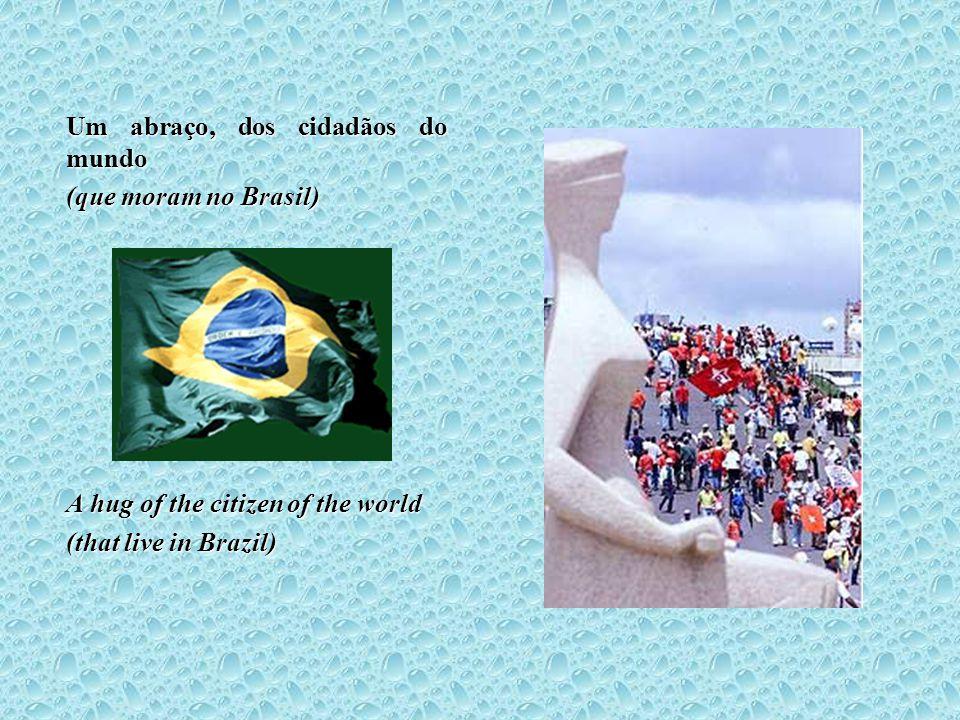 Um abraço, dos cidadãos do mundo (que moram no Brasil) A hug of the citizen of the world (that live in Brazil)