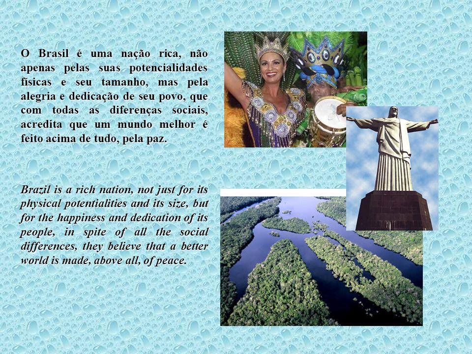 O Brasil é uma nação rica, não apenas pelas suas potencialidades físicas e seu tamanho, mas pela alegria e dedicação de seu povo, que com todas as dif
