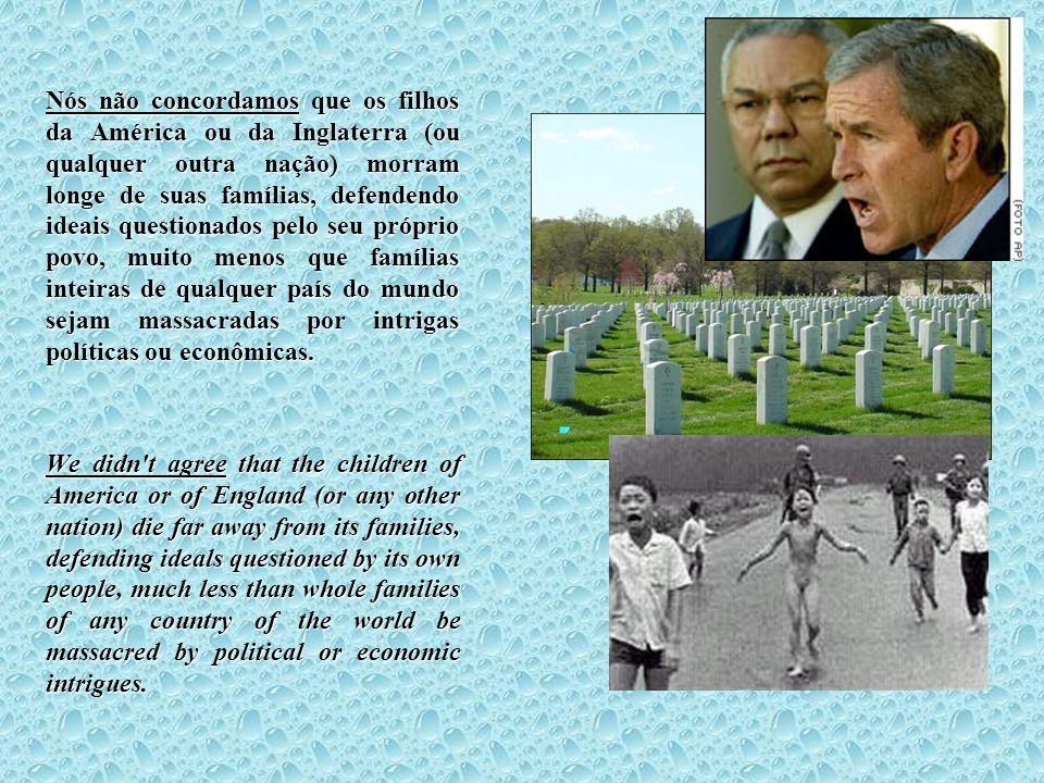 Nós não concordamos que os filhos da América ou da Inglaterra (ou qualquer outra nação) morram longe de suas famílias, defendendo ideais questionados