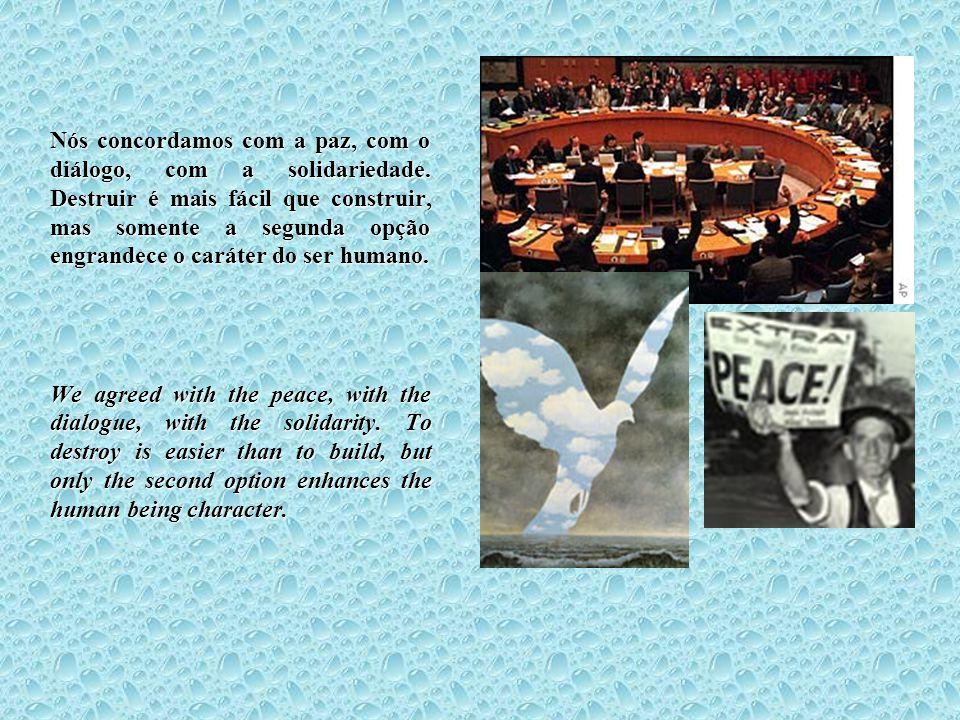 Nós concordamos com a paz, com o diálogo, com a solidariedade. Destruir é mais fácil que construir, mas somente a segunda opção engrandece o caráter d
