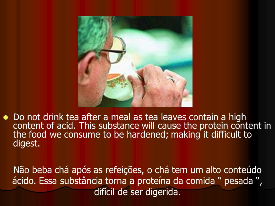 Do not drink tea after a meal as tea leaves contain a high content of acid.