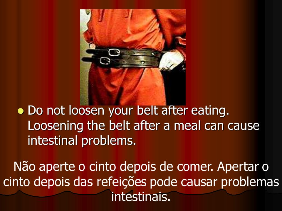 Do not loosen your belt after eating. Loosening the belt after a meal can cause intestinal problems. Do not loosen your belt after eating. Loosening t