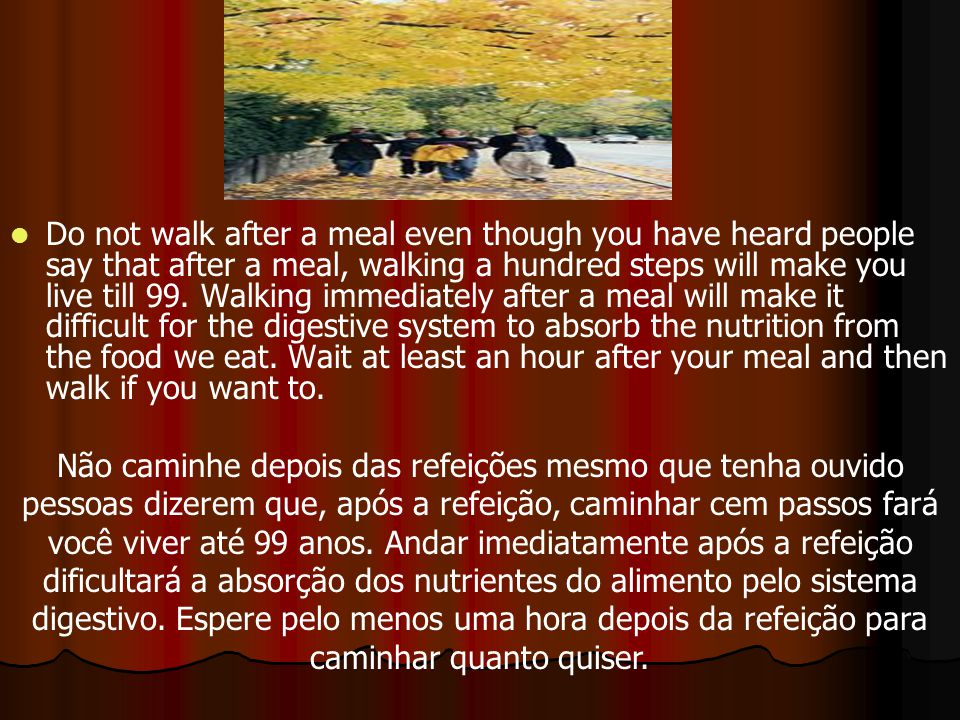 Do not walk after a meal even though you have heard people say that after a meal, walking a hundred steps will make you live till 99. Walking immediat
