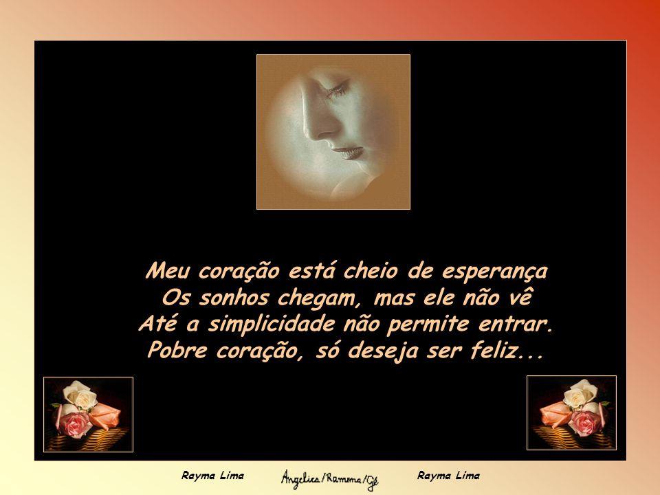 Meu coração está triste Não consegue discernir a alegria Saudade, ele rejeita; dor, ignora. Pobre coração, só quer ser feliz... Rayma Lima