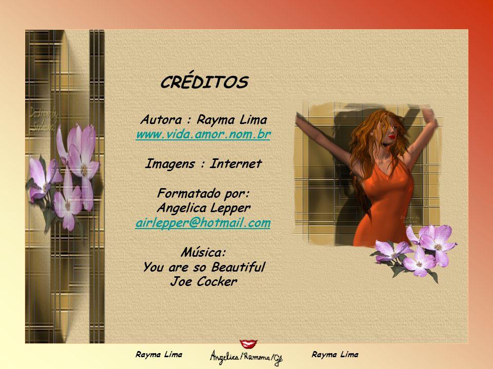CRÉDITOS Autora : Rayma Lima www.vida.amor.nom.br Imagens : Internet Formatado por: Angelica Lepper airlepper@hotmail.com Música: You are so Beautiful Joe Cocker