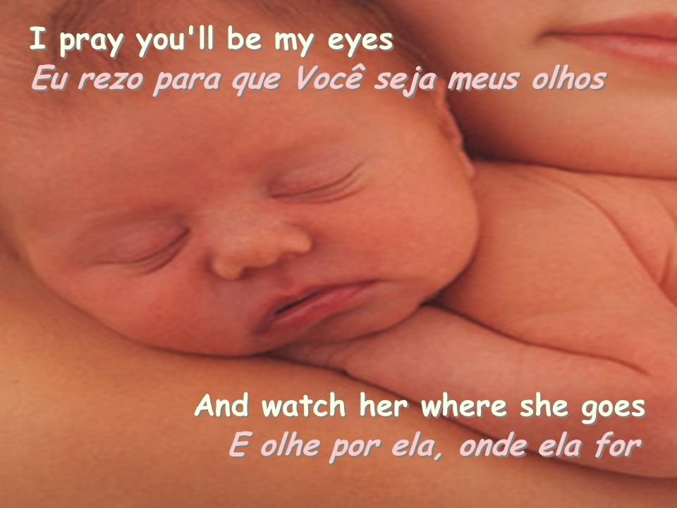 I pray you ll be my eyes Eu rezo para que Você seja meus olhos Eu rezo para que Você seja meus olhos And watch her where she goes And watch her where she goes E olhe por ela, onde ela for