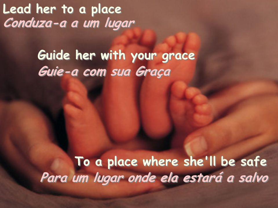 Lead her to a place Conduza-a a um lugar Conduza-a a um lugar Guide her with your grace Guie-a com sua Graça Guie-a com sua Graça To a place where she ll be safe Para um lugar onde ela estará a salvo Para um lugar onde ela estará a salvo
