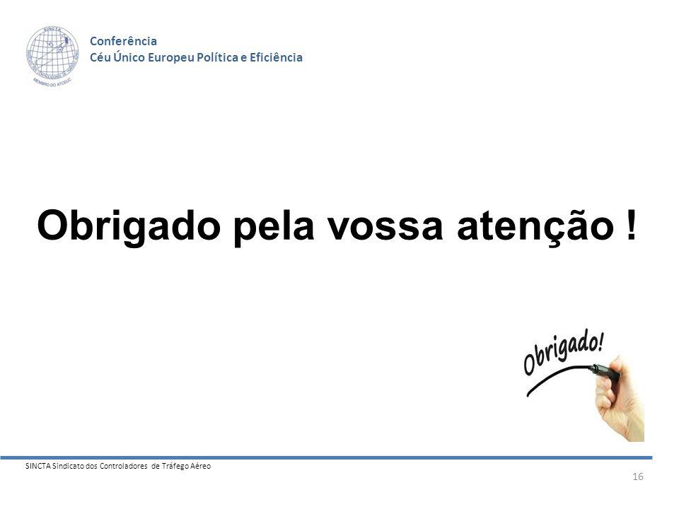 SINCTA Sindicato dos Controladores de Tráfego Aéreo 16 Conferência Céu Único Europeu Política e Eficiência Obrigado pela vossa atenção !