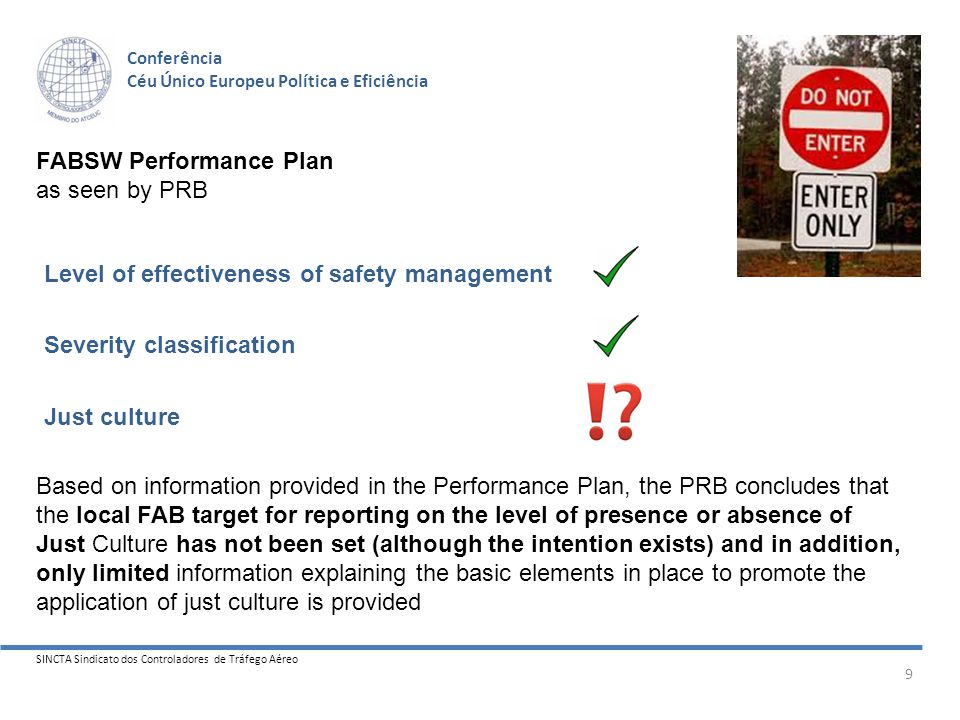SINCTA Sindicato dos Controladores de Tráfego Aéreo 9 Conferência Céu Único Europeu Política e Eficiência FABSW Performance Plan as seen by PRB Level of effectiveness of safety management Severity classification Just culture Based on information provided in the Performance Plan, the PRB concludes that the local FAB target for reporting on the level of presence or absence of Just Culture has not been set (although the intention exists) and in addition, only limited information explaining the basic elements in place to promote the application of just culture is provided