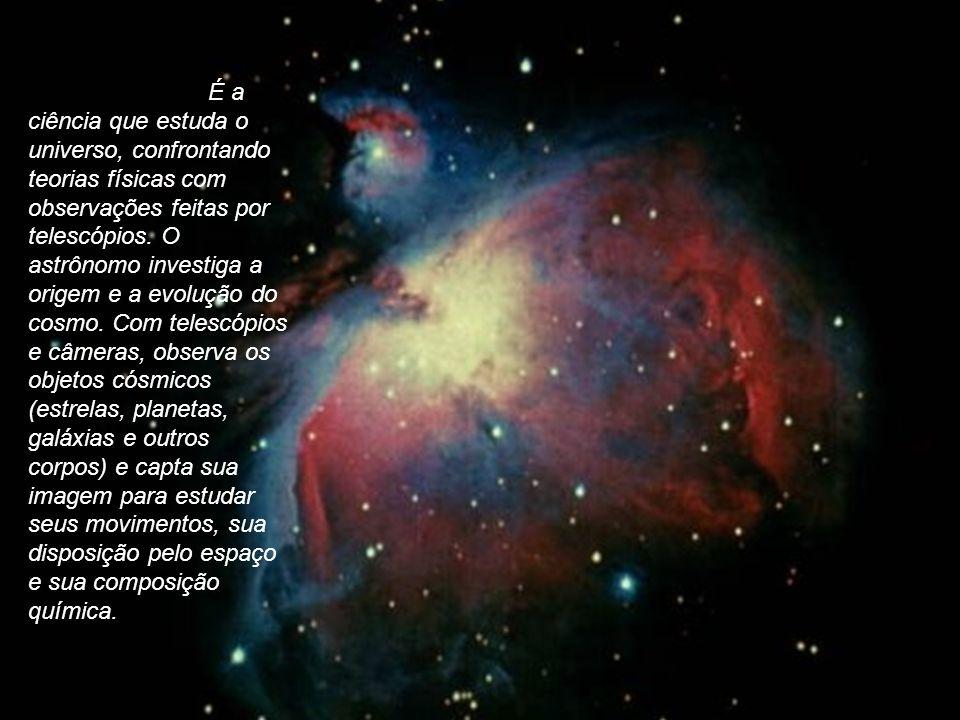 É a ciência que estuda o universo, confrontando teorias físicas com observações feitas por telescópios.