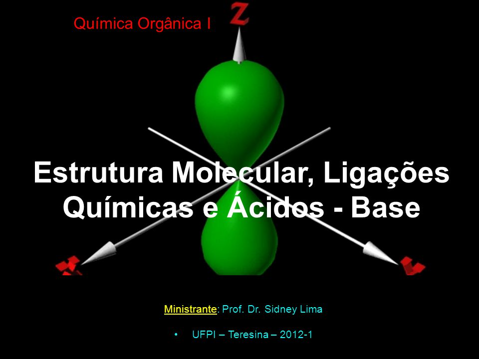 Estrutura Molecular, Ligações Químicas e Ácidos - Base Ministrante: Prof. Dr. Sidney Lima UFPI – Teresina – 2012-1 Química Orgânica I