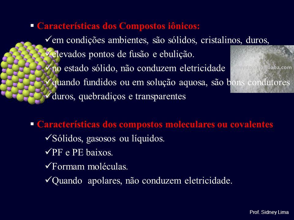  Características dos Compostos iônicos: em condições ambientes, são sólidos, cristalinos, duros, elevados pontos de fusão e ebulição. no estado sólid