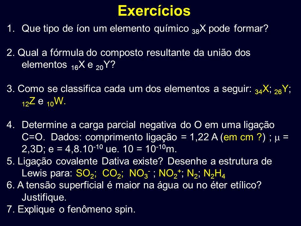 Exercícios 1.Que tipo de íon um elemento químico 38 X pode formar? 2. Qual a fórmula do composto resultante da união dos elementos 16 X e 20 Y? 3. Com