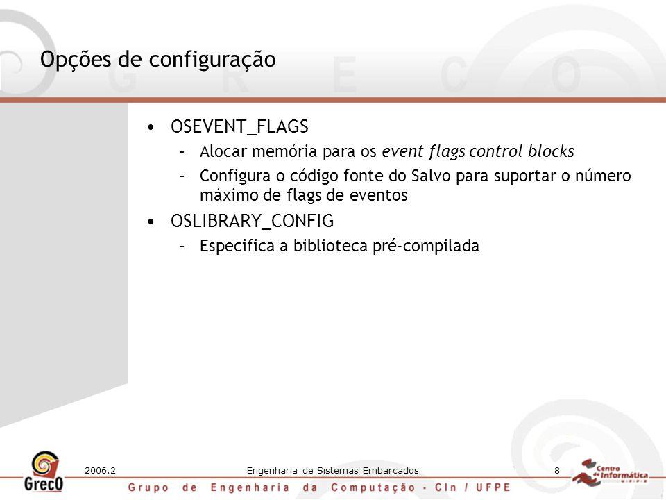 2006.2Engenharia de Sistemas Embarcados8 Opções de configuração OSEVENT_FLAGS –Alocar memória para os event flags control blocks –Configura o código fonte do Salvo para suportar o número máximo de flags de eventos OSLIBRARY_CONFIG –Especifica a biblioteca pré-compilada